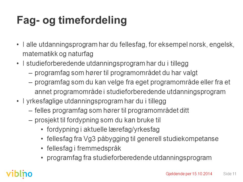 Gjeldende per 15.10.2014Side 11 Fag- og timefordeling I alle utdanningsprogram har du fellesfag, for eksempel norsk, engelsk, matematikk og naturfag I