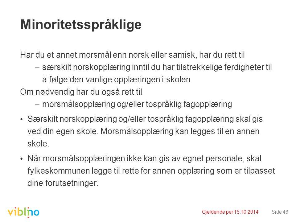 Gjeldende per 15.10.2014Side 46 Minoritetsspråklige Har du et annet morsmål enn norsk eller samisk, har du rett til –særskilt norskopplæring inntil du