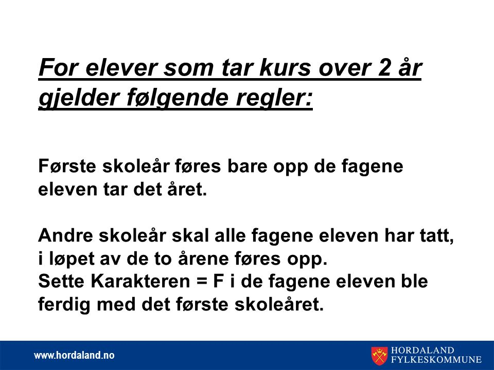 www.hordaland.no For elever som tar kurs over 2 år gjelder følgende regler: Første skoleår føres bare opp de fagene eleven tar det året.