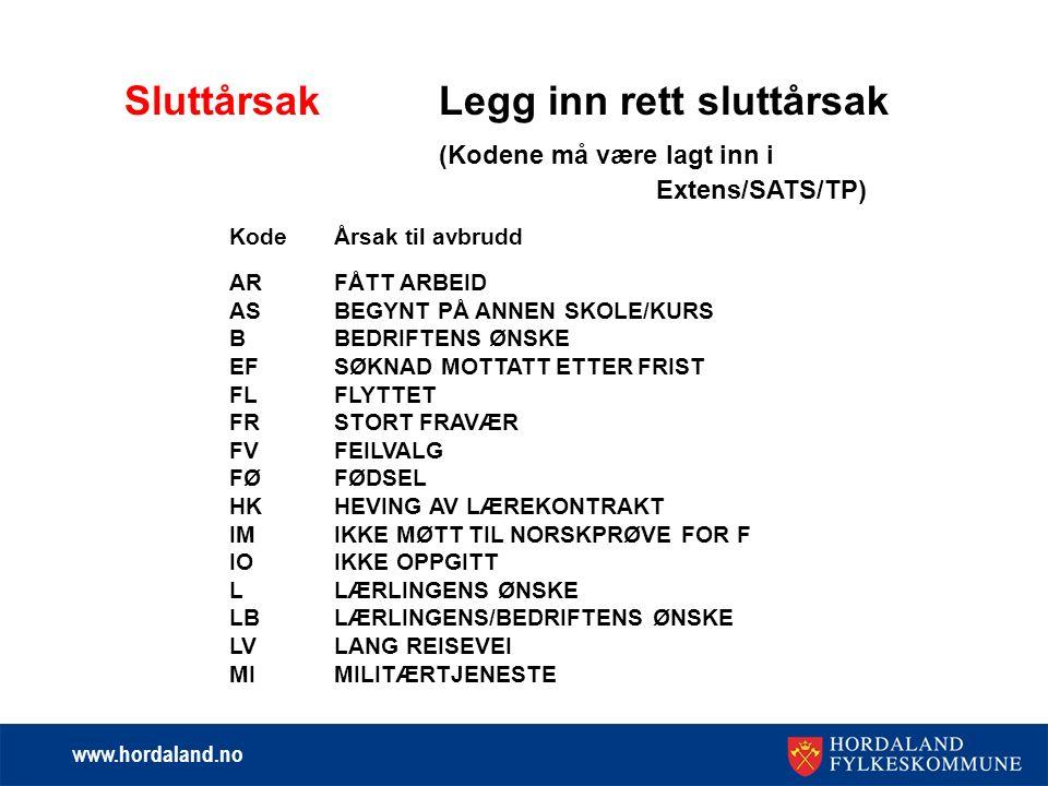 www.hordaland.no SluttårsakLegg inn rett sluttårsak (Kodene må være lagt inn i Extens/SATS/TP) KodeÅrsak til avbrudd ARFÅTT ARBEID ASBEGYNT PÅ ANNEN SKOLE/KURS BBEDRIFTENS ØNSKE EFSØKNAD MOTTATT ETTER FRIST FLFLYTTET FRSTORT FRAVÆR FVFEILVALG FØFØDSEL HKHEVING AV LÆREKONTRAKT IMIKKE MØTT TIL NORSKPRØVE FOR F IOIKKE OPPGITT LLÆRLINGENS ØNSKE LBLÆRLINGENS/BEDRIFTENS ØNSKE LVLANG REISEVEI MIMILITÆRTJENESTE