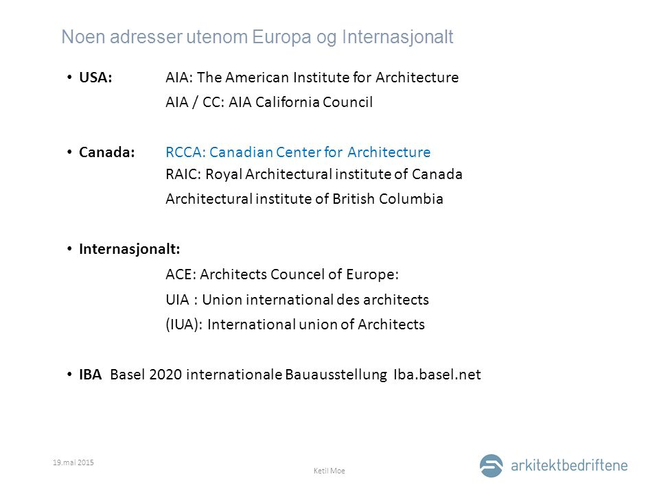 Noen adresser utenom Europa og Internasjonalt 19.mai 2015 Ketil Moe USA: AIA: The American Institute for Architecture AIA / CC: AIA California Council Canada:RCCA: Canadian Center for Architecture RAIC: Royal Architectural institute of Canada Architectural institute of British Columbia Internasjonalt: ACE: Architects Councel of Europe: UIA : Union international des architects (IUA): International union of Architects IBA Basel 2020 internationale Bauausstellung Iba.basel.net