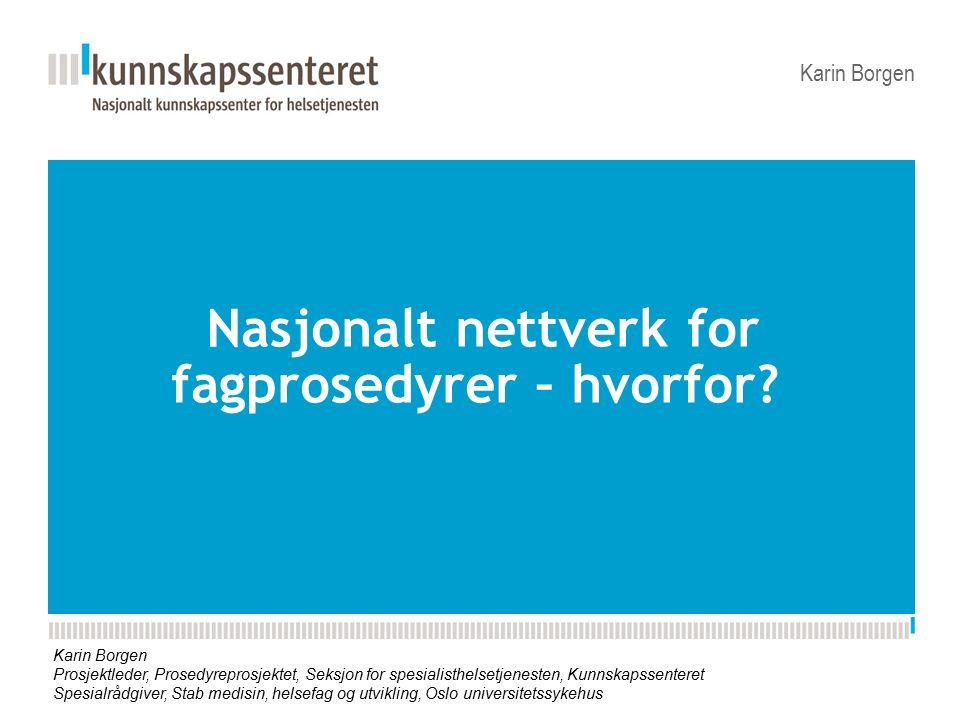 Nasjonalt nettverk for fagprosedyrer – hvorfor? Karin Borgen Prosjektleder, Prosedyreprosjektet, Seksjon for spesialisthelsetjenesten, Kunnskapssenter
