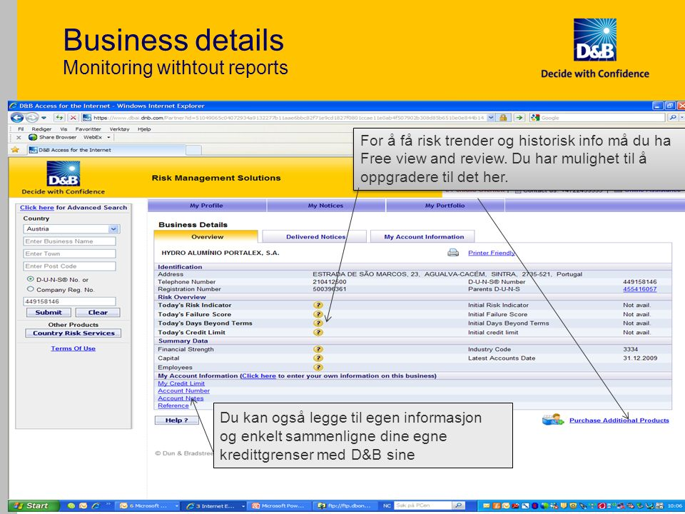 Business details Monitoring withtout reports 22 Du kan også legge til egen informasjon og enkelt sammenligne dine egne kredittgrenser med D&B sine For å få risk trender og historisk info må du ha Free view and review.
