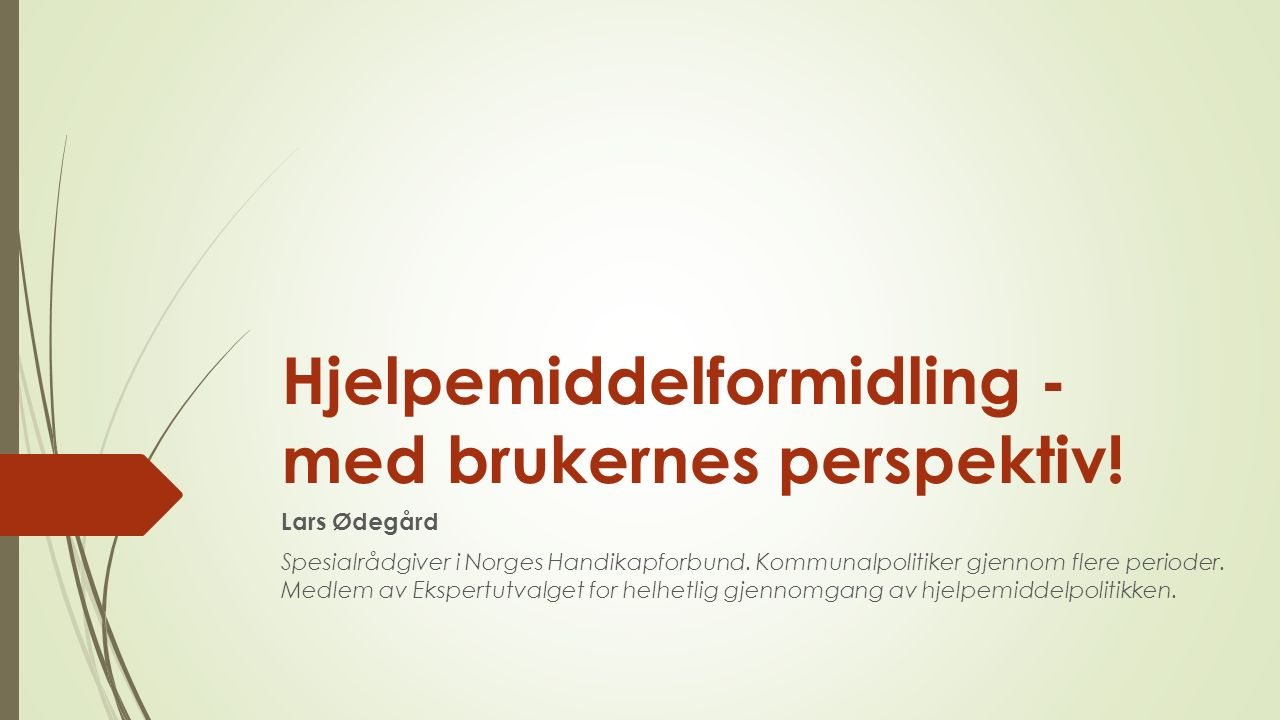 Hjelpemiddelformidling - med brukernes perspektiv! Lars Ødegård Spesialrådgiver i Norges Handikapforbund. Kommunalpolitiker gjennom flere perioder. Me