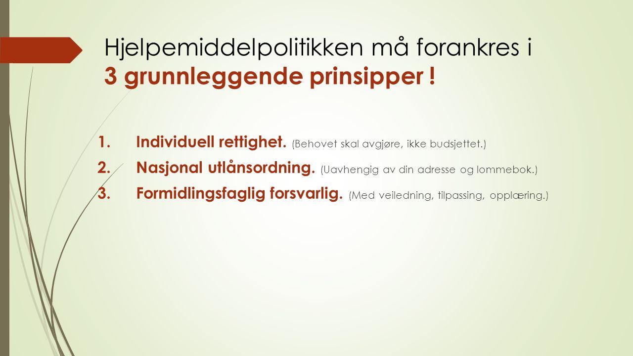 Hjelpemiddelpolitikken må forankres i 3 grunnleggende prinsipper ! 1. Individuell rettighet. (Behovet skal avgjøre, ikke budsjettet.) 2. Nasjonal utlå
