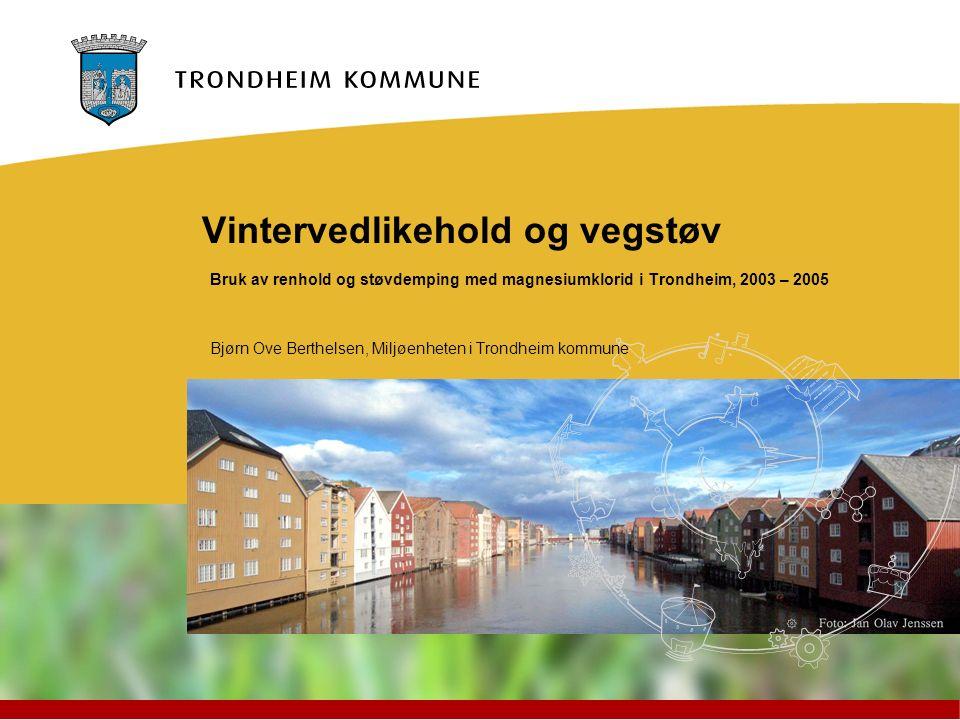 Vintervedlikehold og vegstøv Bruk av renhold og støvdemping med magnesiumklorid i Trondheim, 2003 – 2005 Bjørn Ove Berthelsen, Miljøenheten i Trondhei