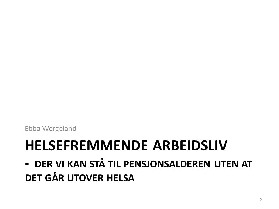 HELSEFREMMENDE ARBEIDSLIV - DER VI KAN STÅ TIL PENSJONSALDEREN UTEN AT DET GÅR UTOVER HELSA Ebba Wergeland 2