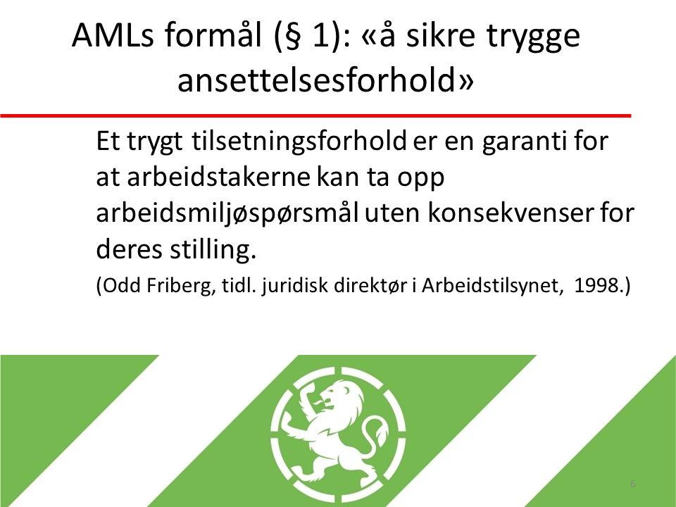 AMLs formål (§ 1): «å sikre trygge ansettelsesforhold» Et trygt tilsetningsforhold er en garanti for at arbeidstakerne kan ta opp arbeidsmiljøspørsmål uten konsekvenser for deres stilling.
