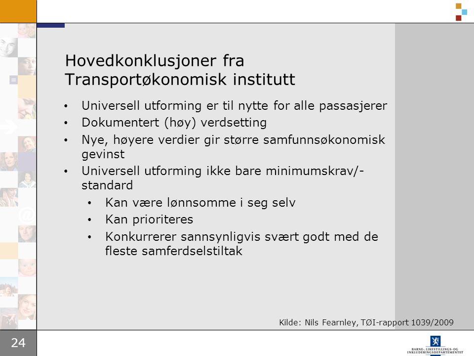 24 Hovedkonklusjoner fra Transportøkonomisk institutt Universell utforming er til nytte for alle passasjerer Dokumentert (høy) verdsetting Nye, høyere verdier gir større samfunnsøkonomisk gevinst Universell utforming ikke bare minimumskrav/- standard Kan være lønnsomme i seg selv Kan prioriteres Konkurrerer sannsynligvis svært godt med de fleste samferdselstiltak Kilde: Nils Fearnley, TØI-rapport 1039/2009