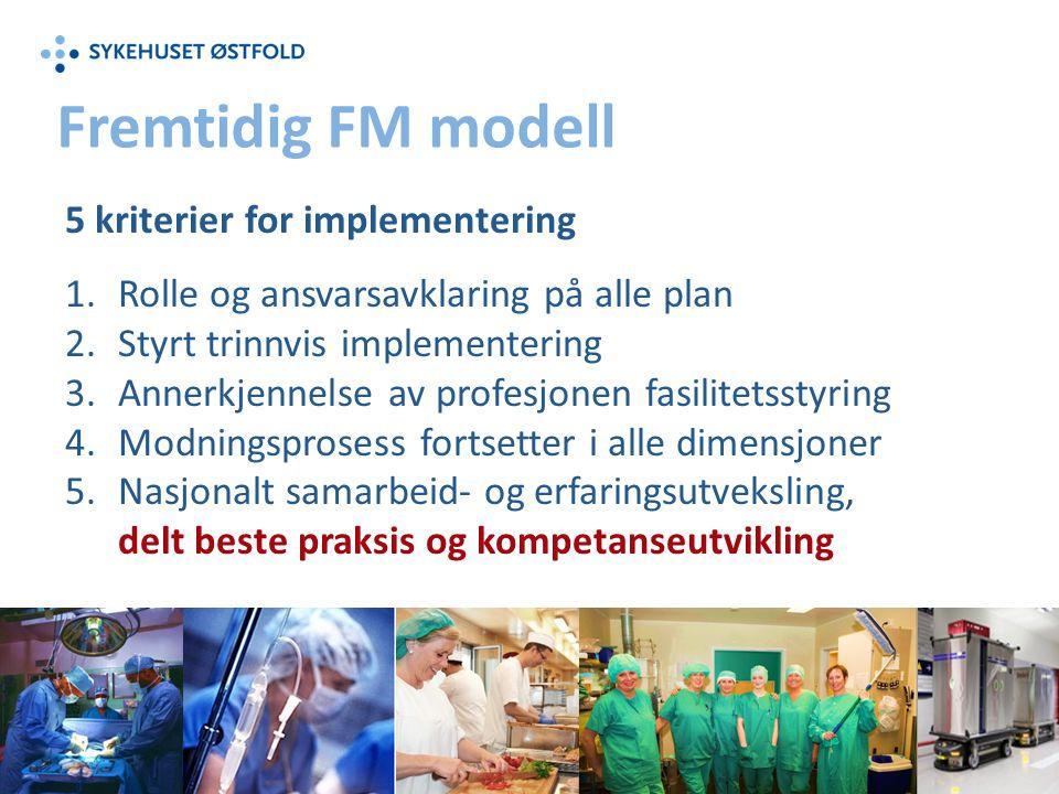 Fremtidig FM modell 5 kriterier for implementering 1.Rolle og ansvarsavklaring på alle plan 2.Styrt trinnvis implementering 3.Annerkjennelse av profesjonen fasilitetsstyring 4.Modningsprosess fortsetter i alle dimensjoner 5.Nasjonalt samarbeid- og erfaringsutveksling, delt beste praksis og kompetanseutvikling