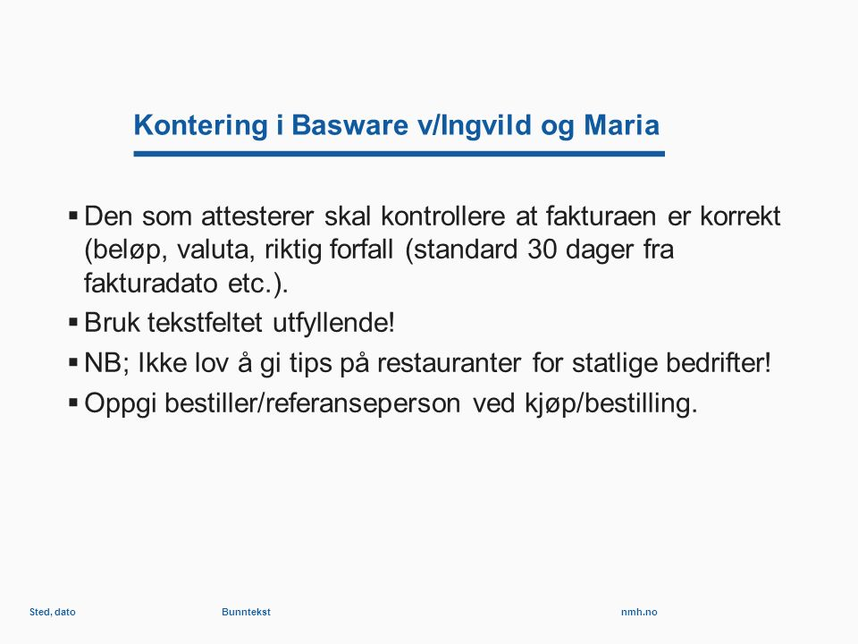 nmh.no Kontering i Basware v/Ingvild og Maria  Den som attesterer skal kontrollere at fakturaen er korrekt (beløp, valuta, riktig forfall (standard 30 dager fra fakturadato etc.).
