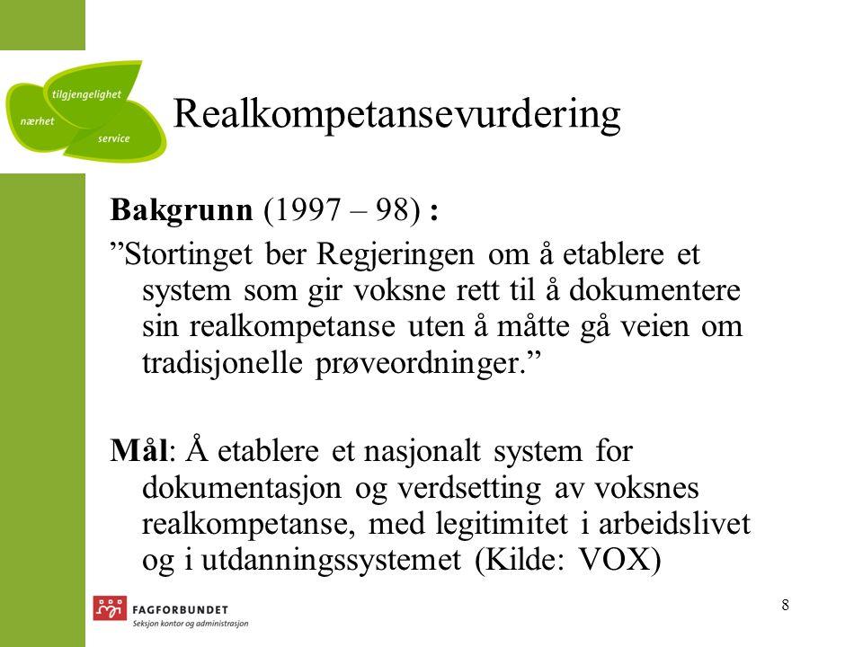 8 Realkompetansevurdering Bakgrunn (1997 – 98) : Stortinget ber Regjeringen om å etablere et system som gir voksne rett til å dokumentere sin realkompetanse uten å måtte gå veien om tradisjonelle prøveordninger. Mål: Å etablere et nasjonalt system for dokumentasjon og verdsetting av voksnes realkompetanse, med legitimitet i arbeidslivet og i utdanningssystemet (Kilde: VOX)