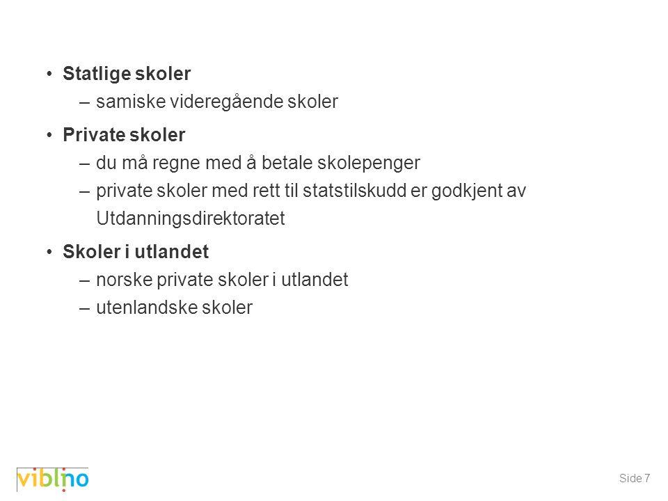 Side 7 Statlige skoler –samiske videregående skoler Private skoler –du må regne med å betale skolepenger –private skoler med rett til statstilskudd er godkjent av Utdanningsdirektoratet Skoler i utlandet –norske private skoler i utlandet –utenlandske skoler