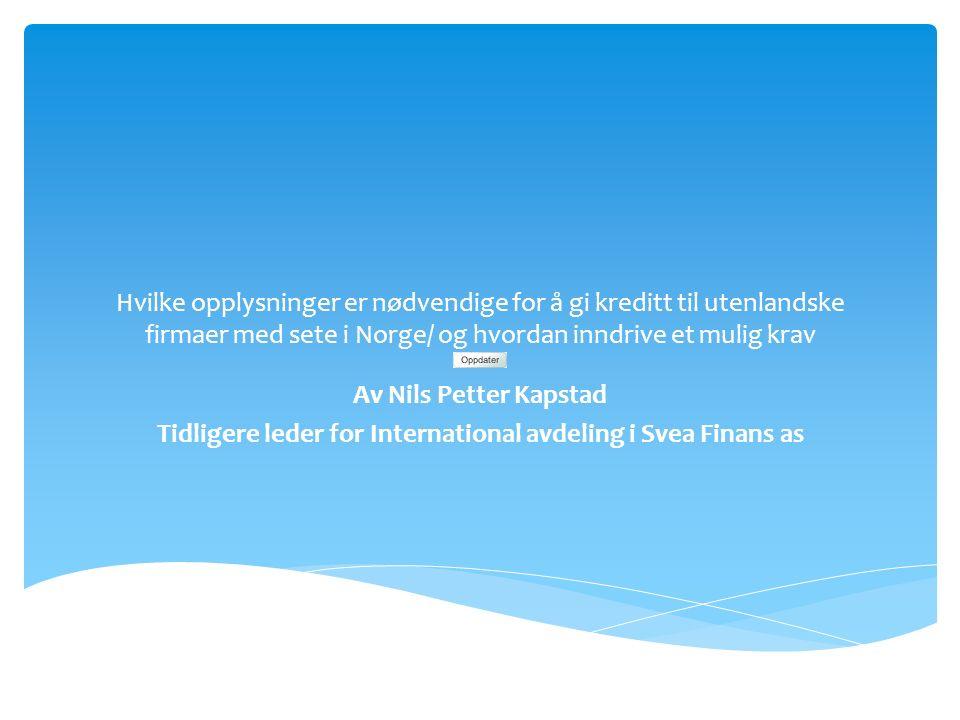 Hvilke opplysninger er nødvendige for å gi kreditt til utenlandske firmaer med sete i Norge/ og hvordan inndrive et mulig krav Av Nils Petter Kapstad Tidligere leder for International avdeling i Svea Finans as