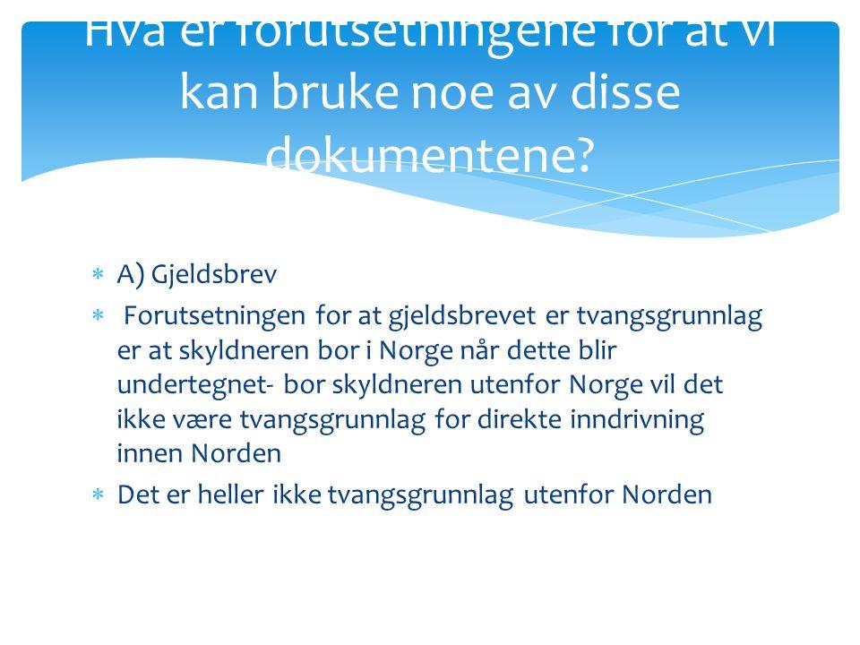  A) Gjeldsbrev  Forutsetningen for at gjeldsbrevet er tvangsgrunnlag er at skyldneren bor i Norge når dette blir undertegnet- bor skyldneren utenfor Norge vil det ikke være tvangsgrunnlag for direkte inndrivning innen Norden  Det er heller ikke tvangsgrunnlag utenfor Norden Hva er forutsetningene for at vi kan bruke noe av disse dokumentene
