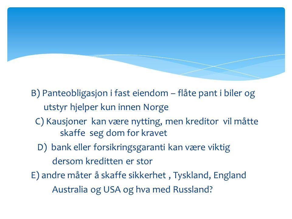 B) Panteobligasjon i fast eiendom – flåte pant i biler og utstyr hjelper kun innen Norge C) Kausjoner kan være nytting, men kreditor vil måtte skaffe seg dom for kravet D) bank eller forsikringsgaranti kan være viktig dersom kreditten er stor E) andre måter å skaffe sikkerhet, Tyskland, England Australia og USA og hva med Russland