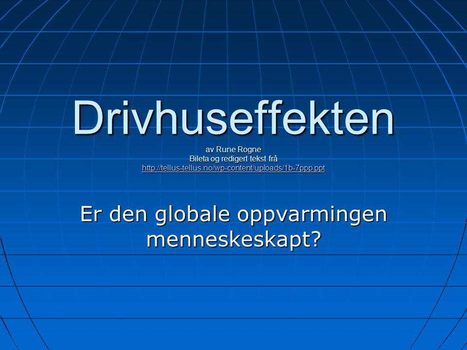 Drivhuseffekten av Rune Rogne Bileta og redigert tekst frå http://tellus-tellus.no/wp-content/uploads/1b-7ppp.ppt http://tellus-tellus.no/wp-content/uploads/1b-7ppp.ppt Er den globale oppvarmingen menneskeskapt