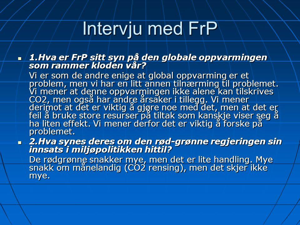 Intervju med FrP 1.Hva er FrP sitt syn på den globale oppvarmingen som rammer kloden vår? 1.Hva er FrP sitt syn på den globale oppvarmingen som rammer