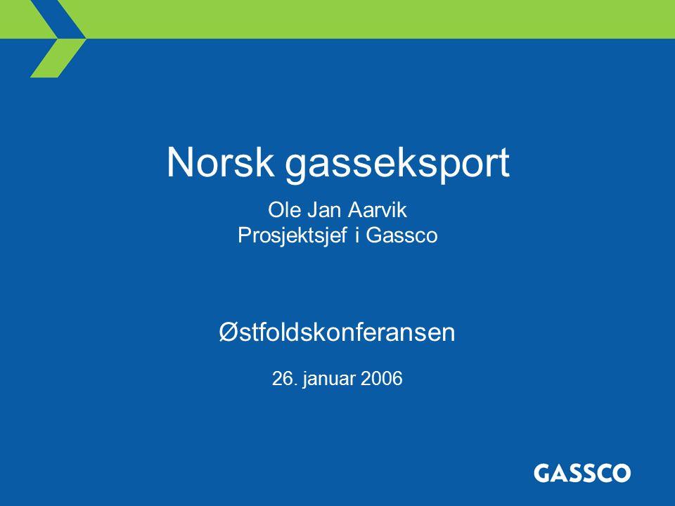 Norsk gasseksport Ole Jan Aarvik Prosjektsjef i Gassco Østfoldskonferansen 26. januar 2006