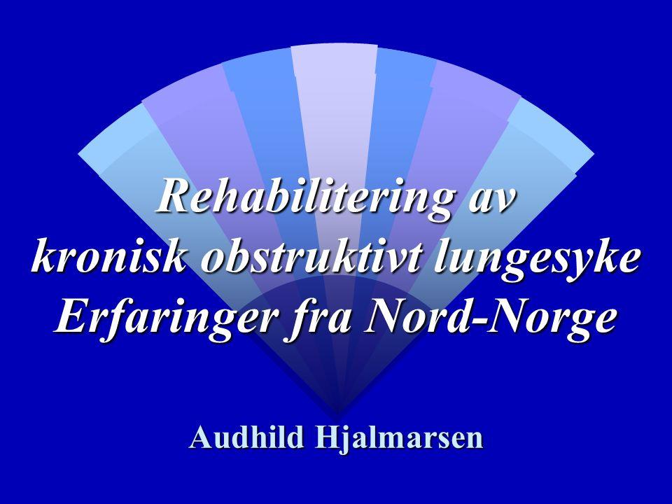Rehabilitering av kronisk obstruktivt lungesyke Erfaringer fra Nord-Norge Audhild Hjalmarsen