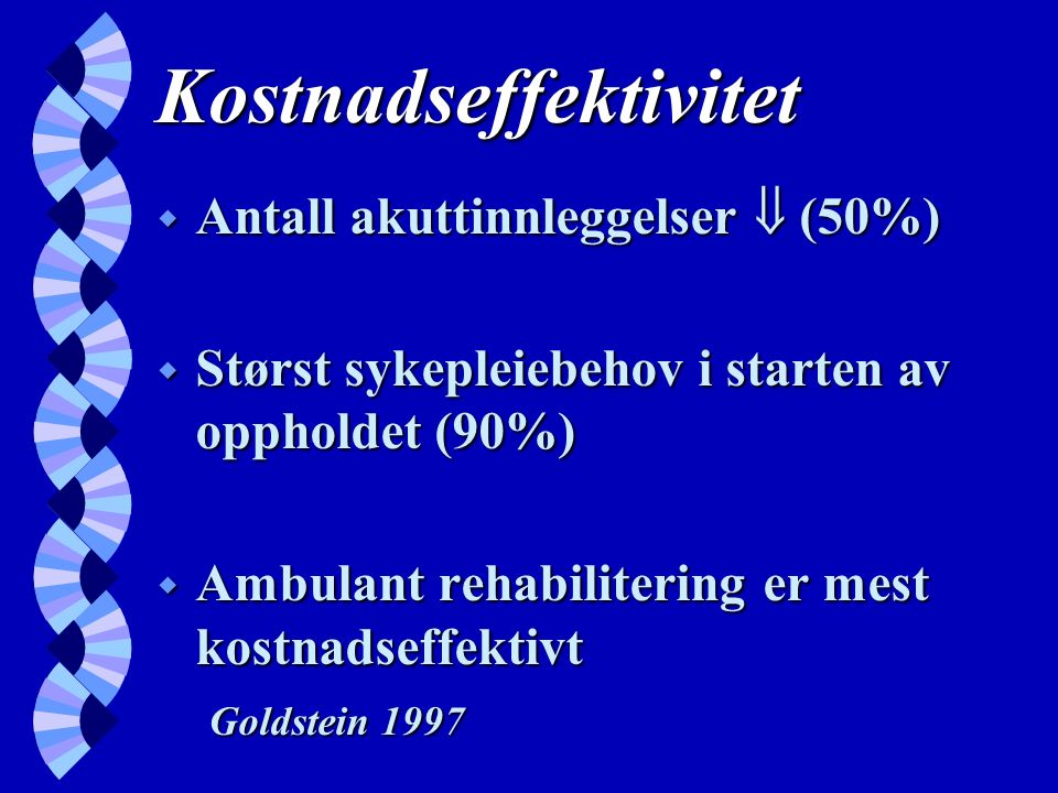 Kostnadseffektivitet w Antall akuttinnleggelser  (50%) w Størst sykepleiebehov i starten av oppholdet (90%) w Ambulant rehabilitering er mest kostnadseffektivt Goldstein 1997