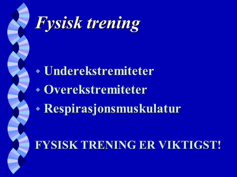 Fysisk trening w Underekstremiteter w Overekstremiteter w Respirasjonsmuskulatur FYSISK TRENING ER VIKTIGST!