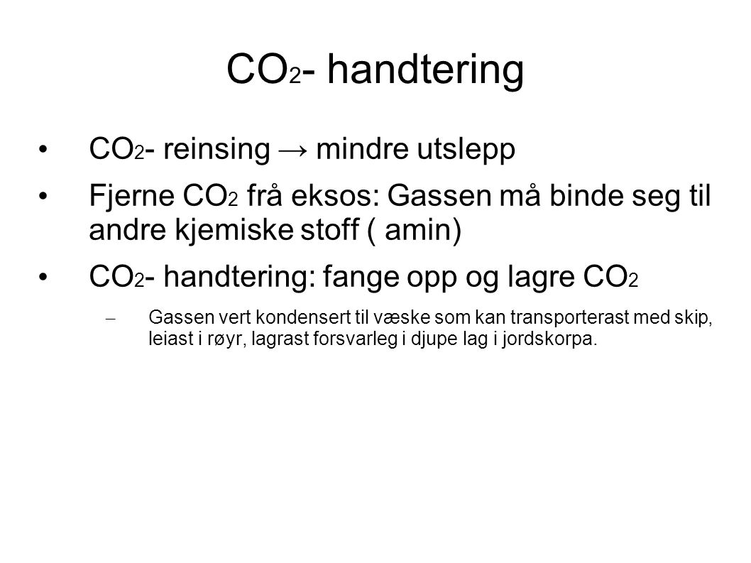 CO 2 - handtering CO 2 - reinsing → mindre utslepp Fjerne CO 2 frå eksos: Gassen må binde seg til andre kjemiske stoff ( amin) CO 2 - handtering: fange opp og lagre CO 2 – Gassen vert kondensert til væske som kan transporterast med skip, leiast i røyr, lagrast forsvarleg i djupe lag i jordskorpa.