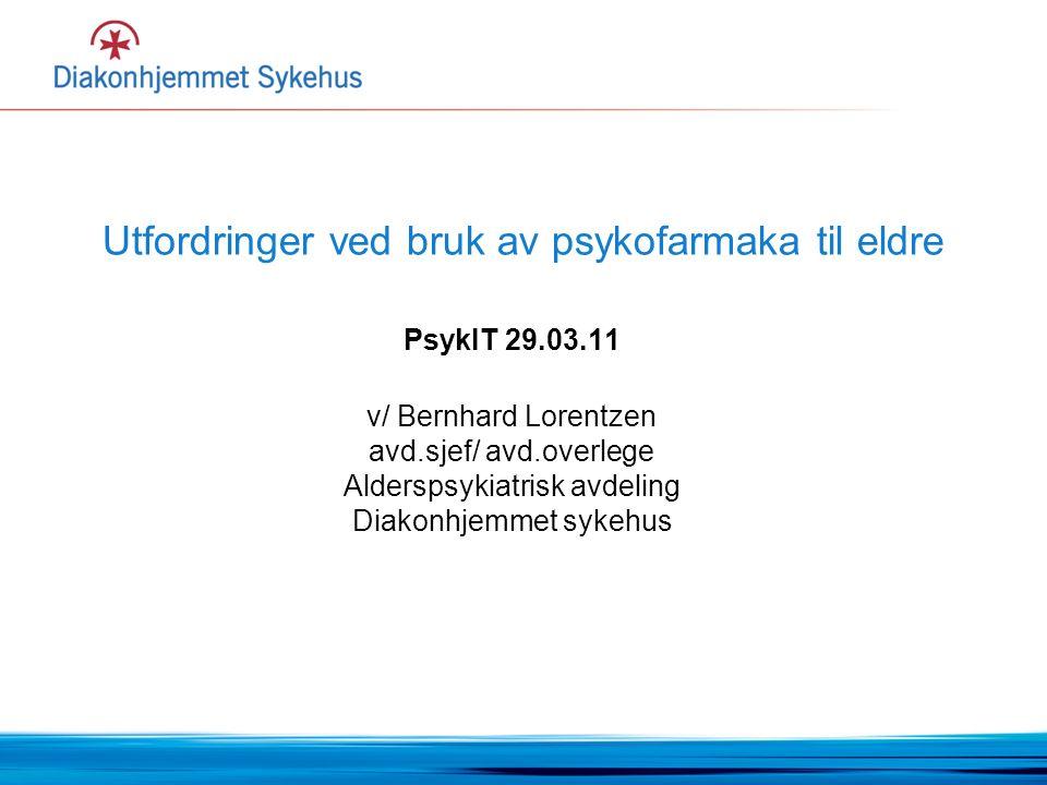 Utfordringer ved bruk av psykofarmaka til eldre PsykIT 29.03.11 v/ Bernhard Lorentzen avd.sjef/ avd.overlege Alderspsykiatrisk avdeling Diakonhjemmet sykehus