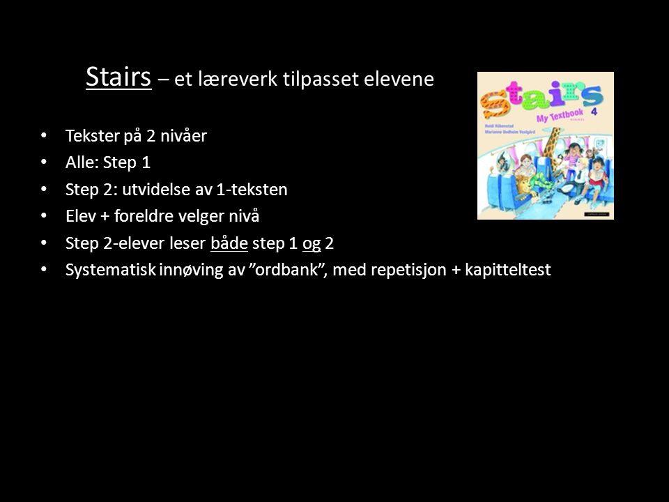 Stairs – et læreverk tilpasset elevene Tekster på 2 nivåer Alle: Step 1 Step 2: utvidelse av 1-teksten Elev + foreldre velger nivå Step 2-elever leser både step 1 og 2 Systematisk innøving av ordbank , med repetisjon + kapitteltest