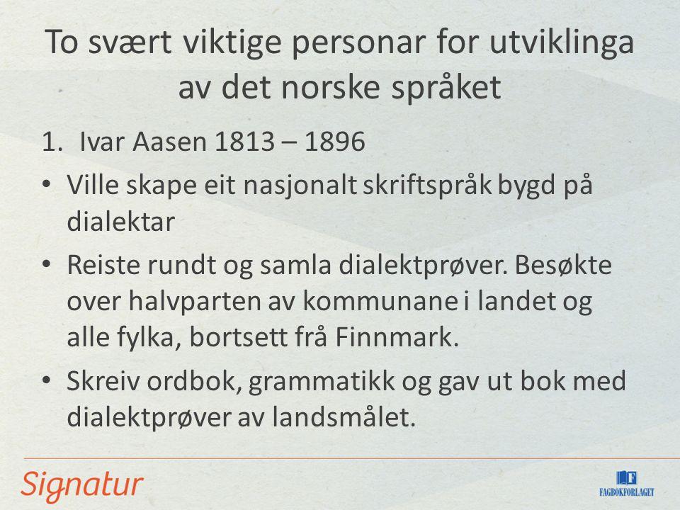 To svært viktige personar for utviklinga av det norske språket 1.Ivar Aasen 1813 – 1896 Ville skape eit nasjonalt skriftspråk bygd på dialektar Reiste rundt og samla dialektprøver.