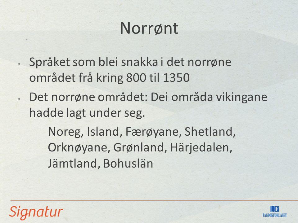 Norrønt Språket som blei snakka i det norrøne området frå kring 800 til 1350 Det norrøne området: Dei områda vikingane hadde lagt under seg.