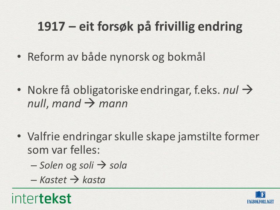 1917 – eit forsøk på frivillig endring Reform av både nynorsk og bokmål Nokre få obligatoriske endringar, f.eks. nul  null, mand  mann Valfrie endri
