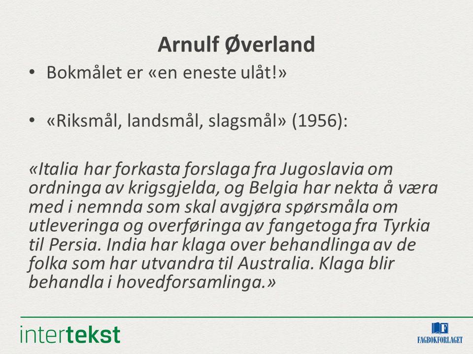 Arnulf Øverland Bokmålet er «en eneste ulåt!» «Riksmål, landsmål, slagsmål» (1956): «Italia har forkasta forslaga fra Jugoslavia om ordninga av krigsg
