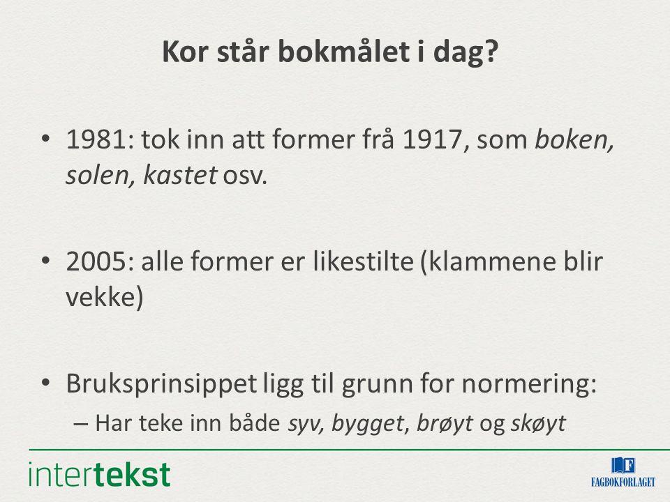 Kor står bokmålet i dag? 1981: tok inn att former frå 1917, som boken, solen, kastet osv. 2005: alle former er likestilte (klammene blir vekke) Bruksp