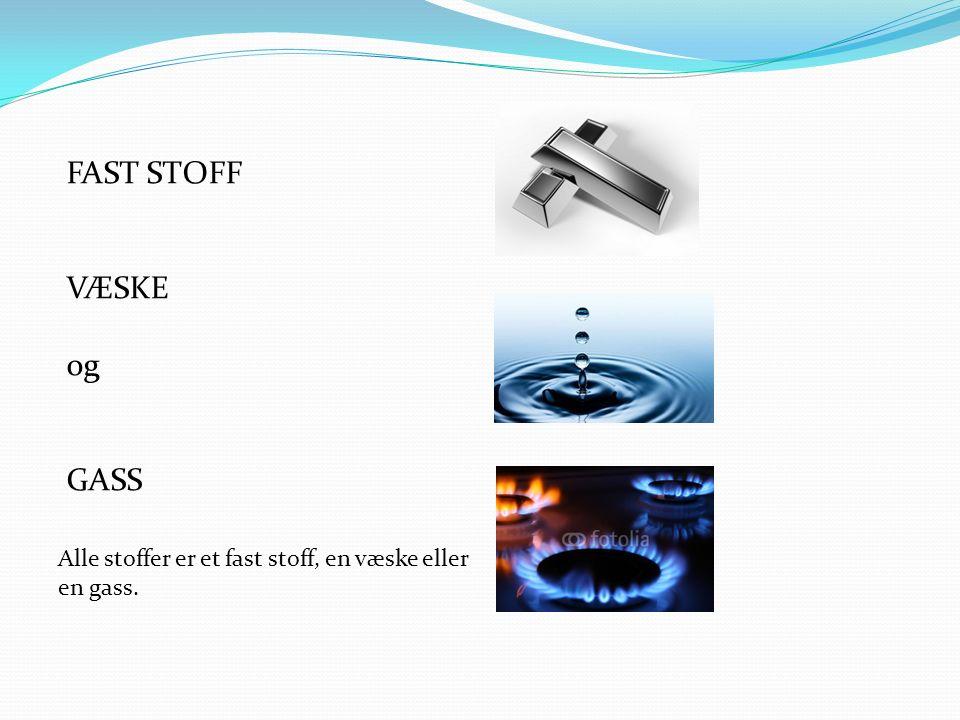 FAST STOFF VÆSKE og GASS Alle stoffer er et fast stoff, en væske eller en gass.