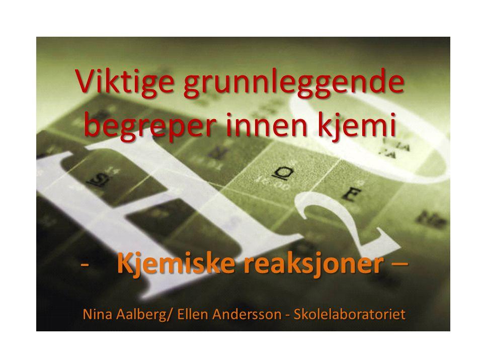 Viktige grunnleggende begreper innen kjemi -Kjemiske reaksjoner – Nina Aalberg/ Ellen Andersson - Skolelaboratoriet