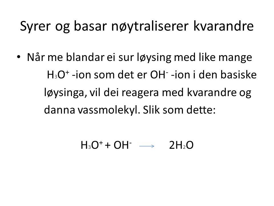 Syrer og basar nøytraliserer kvarandre Når me blandar ei sur løysing med like mange H 3 O + -ion som det er OH - -ion i den basiske løysinga, vil dei reagera med kvarandre og danna vassmolekyl.