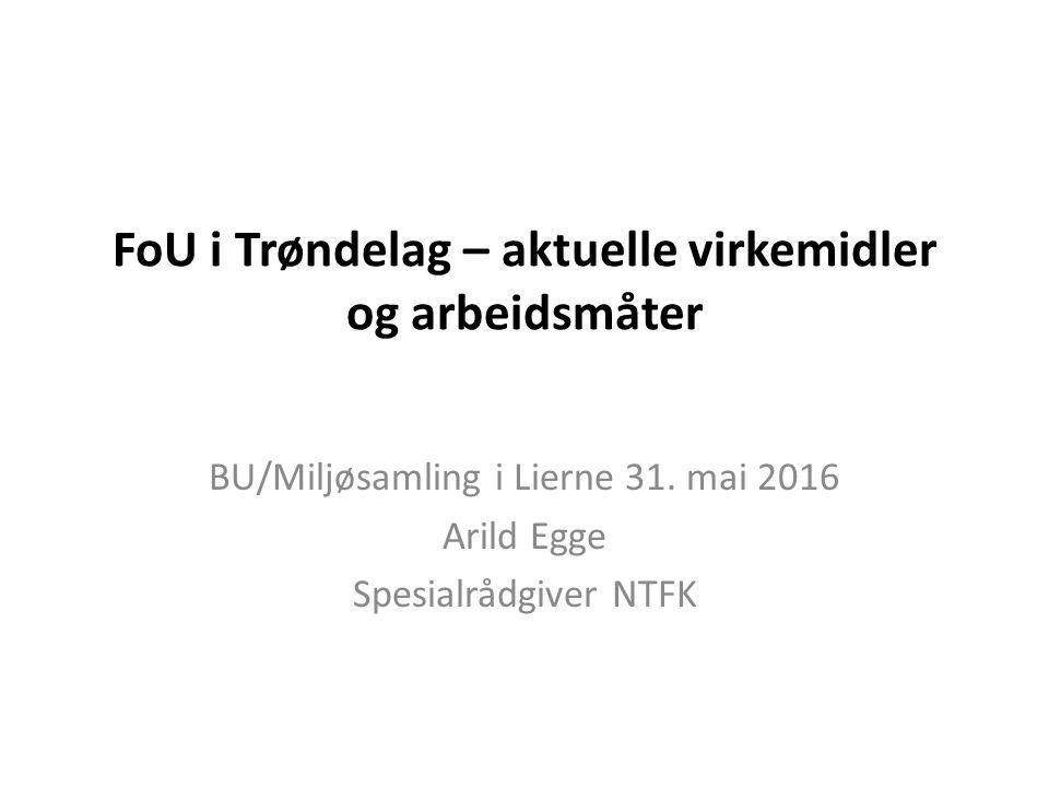 FoU i Trøndelag – aktuelle virkemidler og arbeidsmåter BU/Miljøsamling i Lierne 31. mai 2016 Arild Egge Spesialrådgiver NTFK