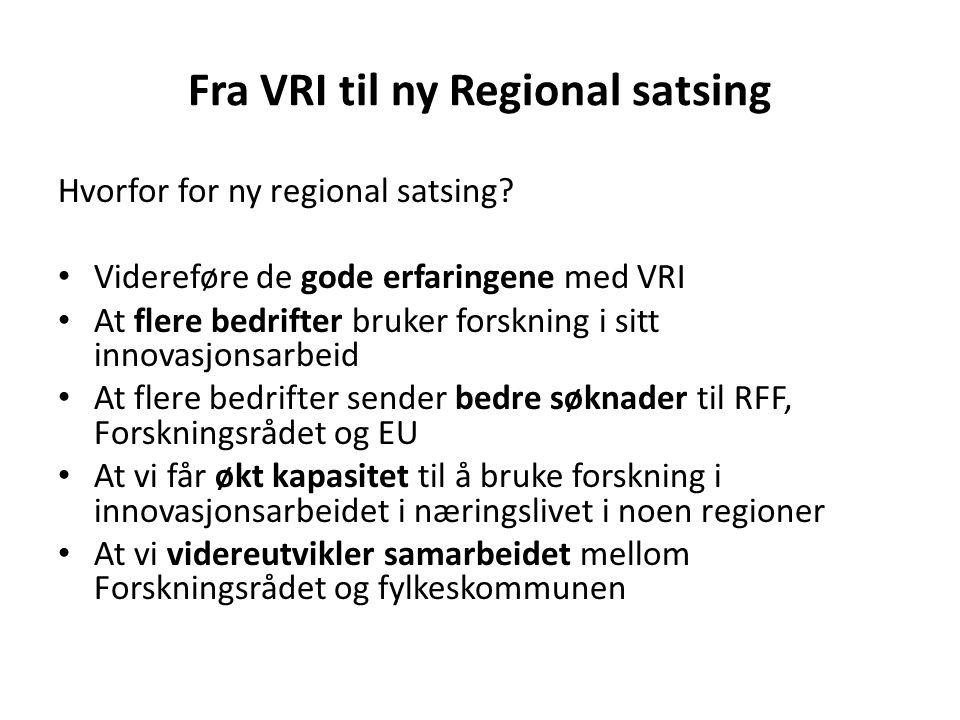 Fra VRI til ny Regional satsing Hvorfor for ny regional satsing? Videreføre de gode erfaringene med VRI At flere bedrifter bruker forskning i sitt inn