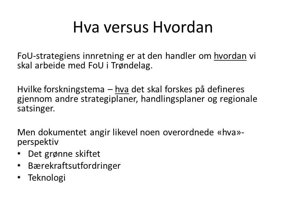 Hva versus Hvordan FoU-strategiens innretning er at den handler om hvordan vi skal arbeide med FoU i Trøndelag. Hvilke forskningstema – hva det skal f