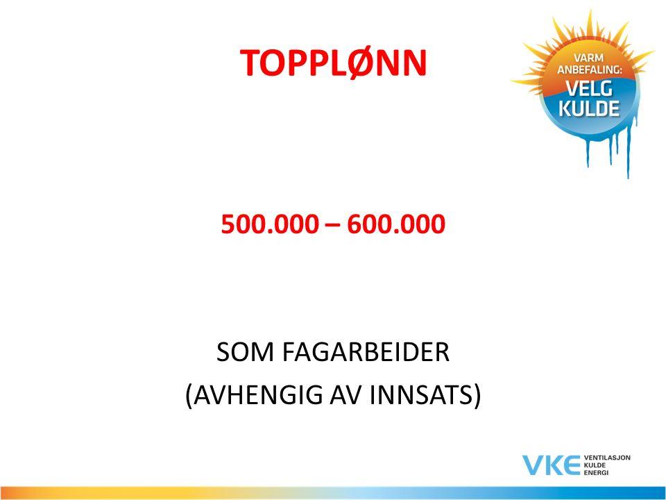TOPPLØNN 500.000 – 600.000 SOM FAGARBEIDER (AVHENGIG AV INNSATS)