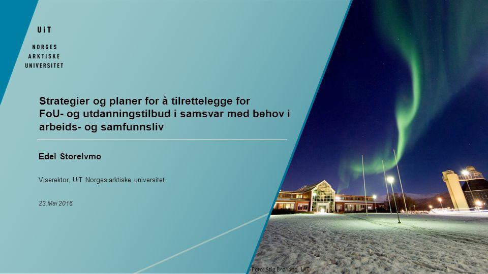 Strategier og planer for å tilrettelegge for FoU- og utdanningstilbud i samsvar med behov i arbeids- og samfunnsliv Edel Storelvmo Viserektor, UiT Norges arktiske universitet 23.Mai 2016 Foto: Stig Brøndbo, UiT