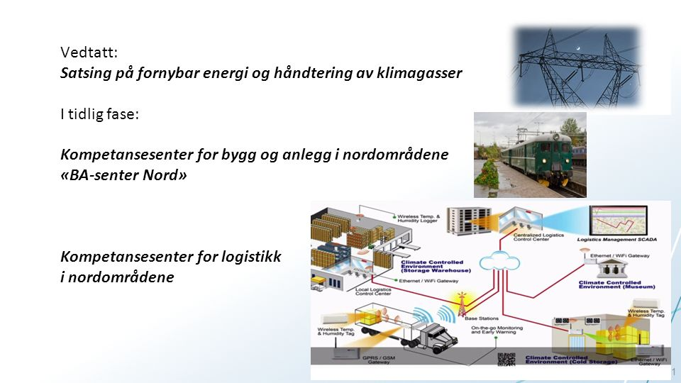 11 Vedtatt: Satsing på fornybar energi og håndtering av klimagasser I tidlig fase: Kompetansesenter for bygg og anlegg i nordområdene «BA-senter Nord» Kompetansesenter for logistikk i nordområdene