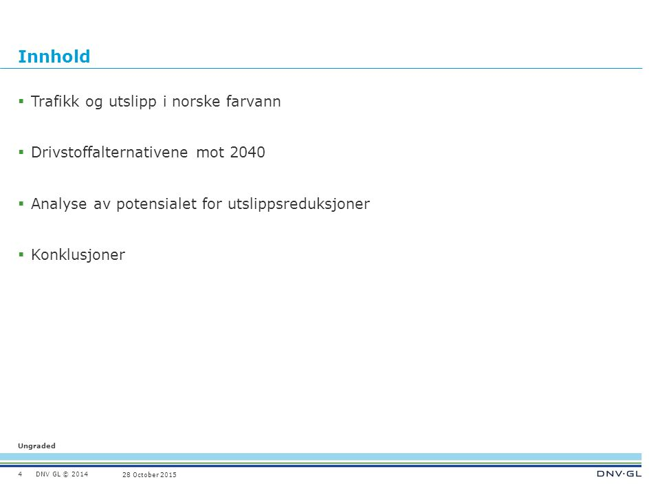 DNV GL © 2014 Ungraded 28 October 2015 Innhold  Trafikk og utslipp i norske farvann  Drivstoffalternativene mot 2040  Analyse av potensialet for utslippsreduksjoner  Konklusjoner 4