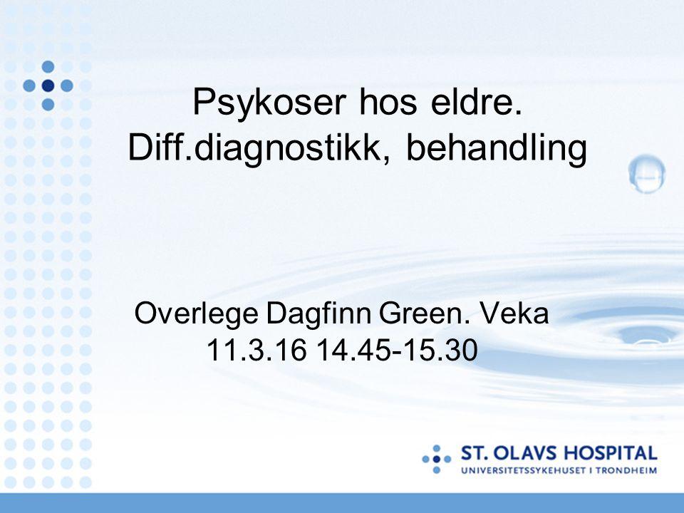 Psykoser hos eldre. Diff.diagnostikk, behandling Overlege Dagfinn Green. Veka 11.3.16 14.45-15.30