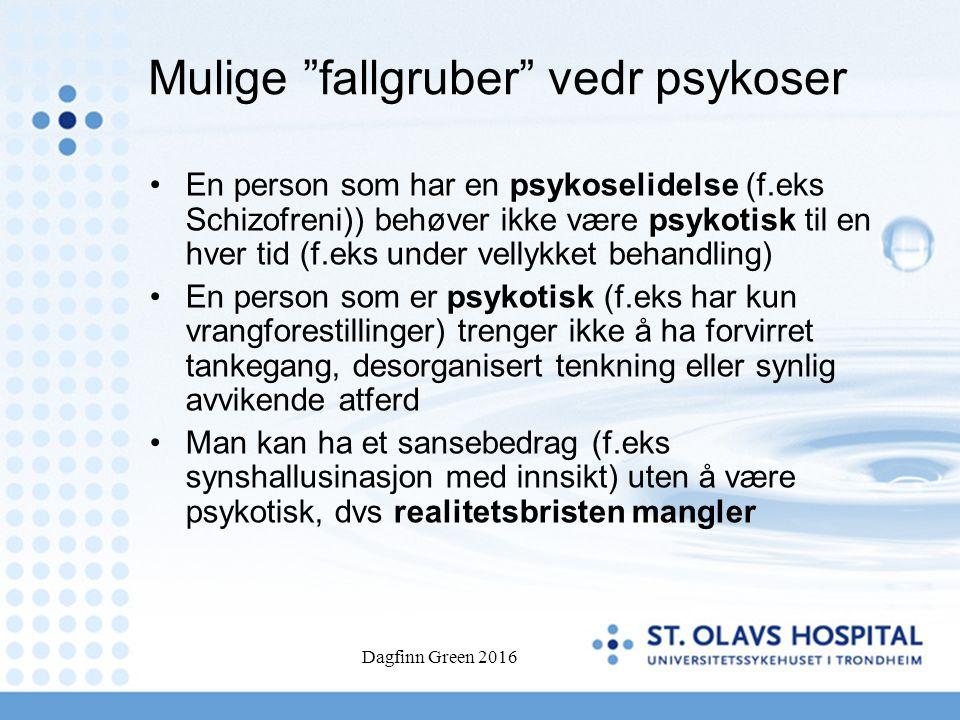 Dagfinn Green 2016 Mulige fallgruber vedr psykoser En person som har en psykoselidelse (f.eks Schizofreni)) behøver ikke være psykotisk til en hver tid (f.eks under vellykket behandling) En person som er psykotisk (f.eks har kun vrangforestillinger) trenger ikke å ha forvirret tankegang, desorganisert tenkning eller synlig avvikende atferd Man kan ha et sansebedrag (f.eks synshallusinasjon med innsikt) uten å være psykotisk, dvs realitetsbristen mangler