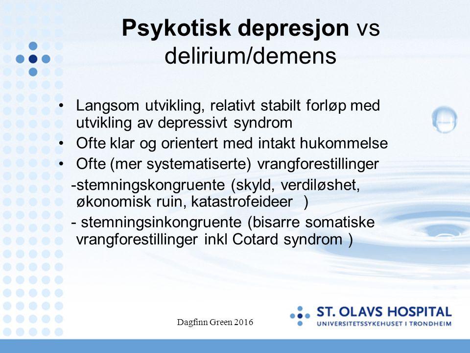 Dagfinn Green 2016 Psykotisk depresjon vs delirium/demens Langsom utvikling, relativt stabilt forløp med utvikling av depressivt syndrom Ofte klar og