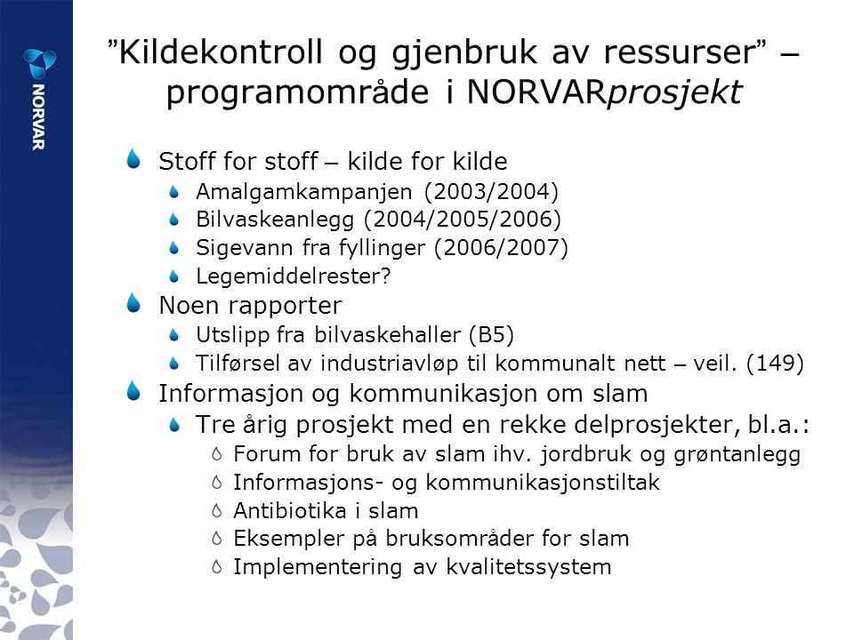 Kildekontroll og gjenbruk av ressurser – programomr å de i NORVARprosjekt Stoff for stoff – kilde for kilde Amalgamkampanjen (2003/2004) Bilvaskeanlegg (2004/2005/2006) Sigevann fra fyllinger (2006/2007) Legemiddelrester.