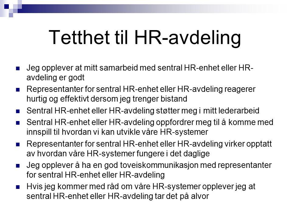 Tetthet til HR-avdeling Jeg opplever at mitt samarbeid med sentral HR-enhet eller HR- avdeling er godt Representanter for sentral HR-enhet eller HR-avdeling reagerer hurtig og effektivt dersom jeg trenger bistand Sentral HR-enhet eller HR-avdeling støtter meg i mitt lederarbeid Sentral HR-enhet eller HR-avdeling oppfordrer meg til å komme med innspill til hvordan vi kan utvikle våre HR-systemer Representanter for sentral HR-enhet eller HR-avdeling virker opptatt av hvordan våre HR-systemer fungere i det daglige Jeg opplever å ha en god toveiskommunikasjon med representanter for sentral HR-enhet eller HR-avdeling Hvis jeg kommer med råd om våre HR-systemer opplever jeg at sentral HR-enhet eller HR-avdeling tar det på alvor