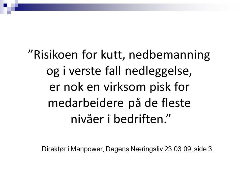 Risikoen for kutt, nedbemanning og i verste fall nedleggelse, er nok en virksom pisk for medarbeidere på de fleste nivåer i bedriften. Direktør i Manpower, Dagens Næringsliv 23.03.09, side 3.